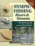 NYMPH FISHING RIVERS & STREAMS: A BIOLOGIST'S VIEW OF TAKING TROUT BELOW THE SURFACE