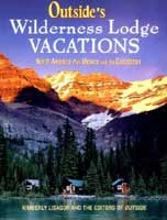 OUTSIDE'S WILDERNESS LODGE VACATIONS: MORE THAN 100 PRIME DESTINATIONS IN NORTH AMERICA PLUS CENTRAL