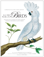 ALL THE WORLD?S BIRDS: THE ILLUSTRATED NATURAL HISTORY GENERAL AND PARTICULAR OF BIRDS