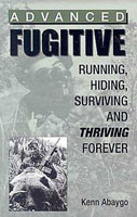 ADVANCED FUGITIVE: RUNNING, HIDING, SURVIVING, & THRIVING FOREVER