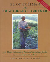 THE NEW ORGANIC GROWER: A MASTER'S MANUAL OF TOOLS AND TECHNIQUES FOR THE HOME AND MARKET GARDENER (
