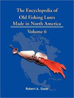 THE ENCYCLODPEDIA OF OLD FISHING LURES: MADE IN NORTH AMERICA - VOLUME 6