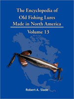 THE ENCYCLODPEDIA OF OLD FISHING LURES: MADE IN NORTH AMERICA - VOLUME 13