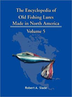 THE ENCYCLODPEDIA OF OLD FISHING LURES: MADE IN NORTH AMERICA - VOLUME 5