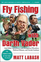 FLY FISHING WITH DARTH VADER & OTHER ADVENTURES WITH EVANGELICAL WRESTLERS, POLITICAL HITMEN, & JEWI