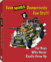 EVEN MORE DANGEROUSLY FUN STUFF: FOR BOYS WHO NEVER REALLY GREW UP