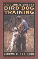 THE ULTIMATE GUIDE TO BIRD DOG TRAINING: A REALISTIC APPROACH TO TRAINING CLOSE-WORKING GUN DOGS FOR