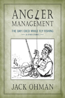 ANGLER MANAGEMENT: THE DAY I DIED WHILE FLY FISHING & OTHER STORIES