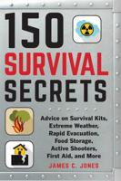 150 SURVIVAL SECRETS: ADVICE ON SURVIVAL KITS, EXTREME WEATHER, RAPID EVACUATION, FOOD STORAGE, ACTI